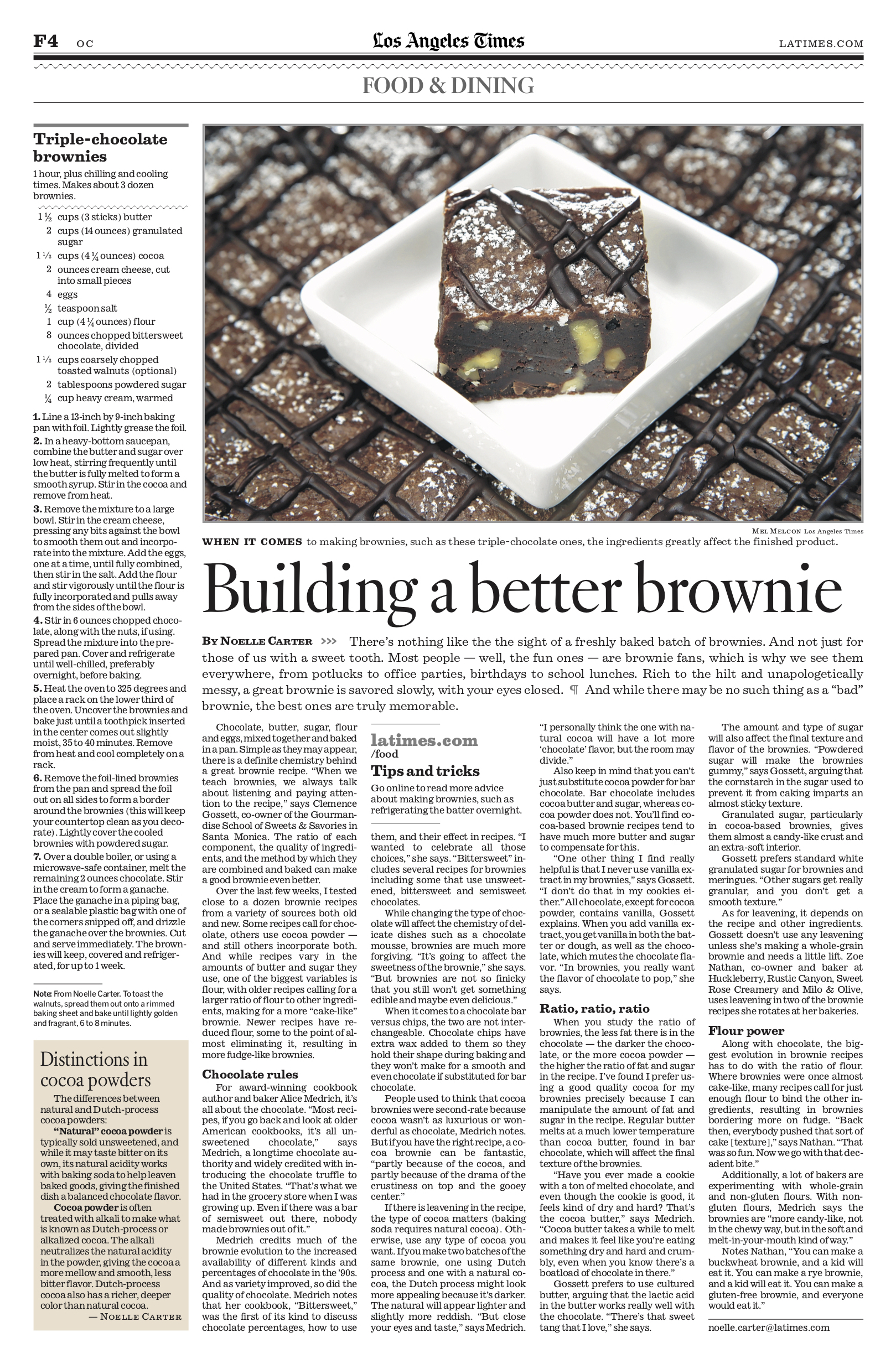 """BUILDING A BETTER BROWNIE - There's nothing like the the sight of a freshly baked batch of brownies. And not just for those of us with a sweet tooth. Most people — well, the fun ones — are brownie fans, which is why we see them everywhere, from potlucks to office parties, birthdays to school lunches. Rich to the hilt and unapologetically messy, a great brownie is savored slowly, with your eyes closed.And while there may be no such thing as a """"bad"""" brownie, the best ones are truly memorable.Chocolate, butter, sugar, flour and eggs, mixed together and baked in a pan. Simple as they may appear, there is a definite chemistry behind a great brownie recipe. """"When we teach brownies, we always talk about listening and paying attention to the recipe,"""" says Clemence Gossett, co-owner of the Gourmandise School of Sweets & Savories in Santa Monica. The ratio of each component, the quality of ingredients, and the method by which they are combined and baked can make a good brownie even better.Over the last few weeks, I tested close to a dozen brownie recipes from a variety of sources both old and new…."""
