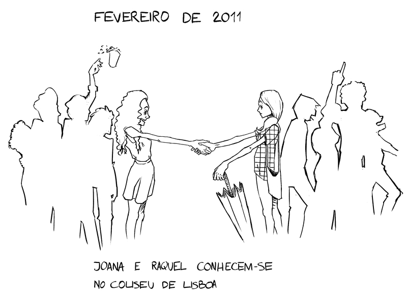 This was the first step of the journey. Keep up with this series to find out how we got here.   desenho por/  drawings by  Dimitrije Mihajlovic  February 2011: Joana and Raquel meet at Coliseu de Lisboa