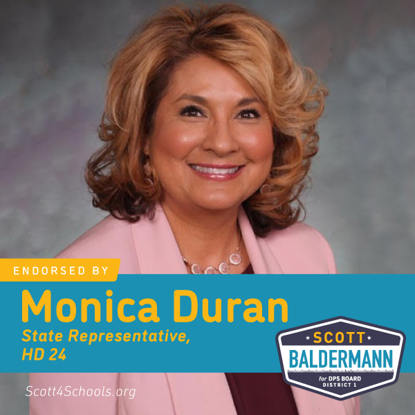 Monica Duran - I have seen first hand the importance of strong unions and the positive impacts they have on workers, families, and communities.That is why I am proud to support Scott Baldermann for Denver School Board. As the teachers union backed candidate, Scott will fight to ensure teachers have the resources they need to provide the quality education our students deserve.