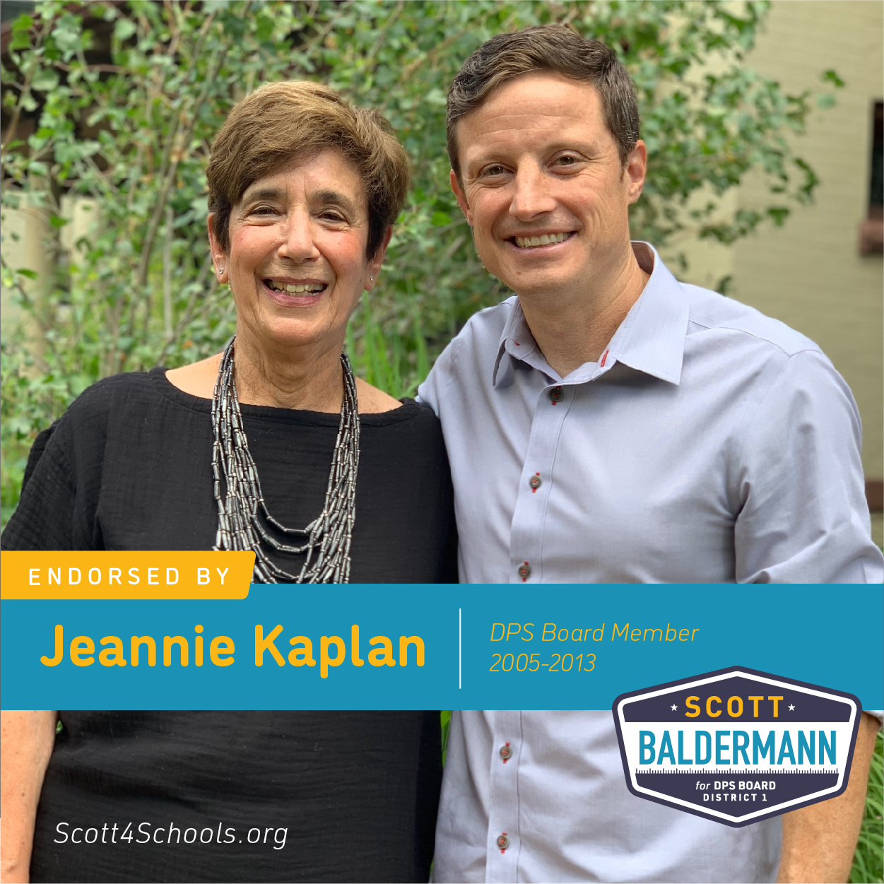 Jeannie Kaplan - Scott Baldermann is the right choice for District 1. Scott is a problem solver who has worked tirelessly for all students and all educators and will continue to do if elected. Scott believes the DPS budgetary process needs to be more transparent so taxpayers can be confident their money is being spent wisely. He will work to examine and reprioritize the budget so more money actually reaches the classrooms. He believes in empowering neighborhood schools by providing them with the proper financial and human resources, including wrap-around services and social and emotional supports for Denver's kids. He believes in reducing the time spent on excessive high stakes testing so professional educators can teach and students can learn again.Scott Baldermann. The best candidate for Denver's District 1.