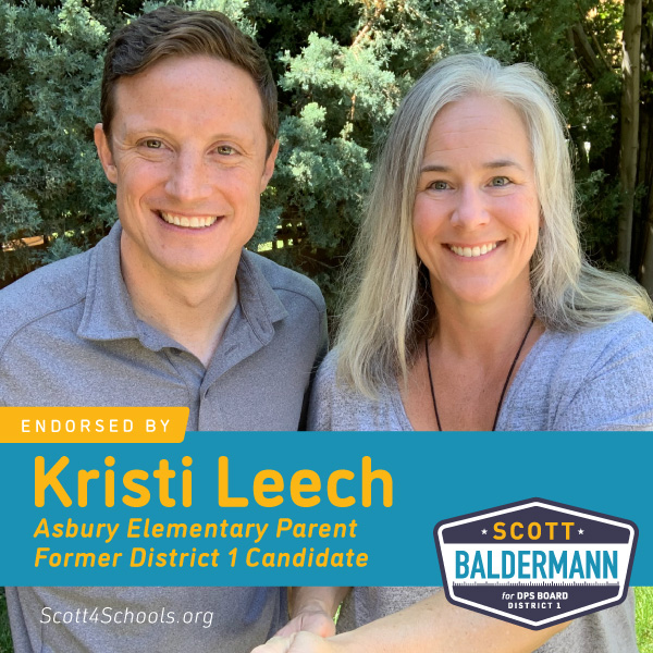 Kristi Leech - I truly believe that we need unity, and that we need to elect someone in District 1 who will put the needs of our students, teachers and families first. We need someone who will have the time, passion and dedication to be a full time school board member. We need someone who has experience working with teachers, administrators, students, PTA parents, and community members to improve the school experience for everyone.I believe that 'someone' should be Scott Baldermann. I think the DCTA Fund made a great choice, and I am proud to officially endorse his campaign.Over the past few months, I have gotten to know Scott as a fellow candidate, but also on a more personal level as a parent and 'almost' neighbor in Southeast Denver. I never felt like we were true 'opponents' but rather 'co-candidates'. We ended up in a lot of the same places during campaign activities: We toured for 8 hours on the OVOS Equity Bus Tour together. We have met for coffee to discuss the election. We even sat together at Board meetings!What I have learned during all of these encounters, is that Scott cares deeply about insuring that students, teachers and school staff receive the support and resources they need to succeed. He is also very knowledgeable about the financial challenges within DPS, and he has the business background to understand their complexity. He is passionate about equity, and working with the community to find solutions to the inequities that currently exist within DPS. I could go on-but this post is already pretty long! What I am trying to say is that I am Team Scott all the way!