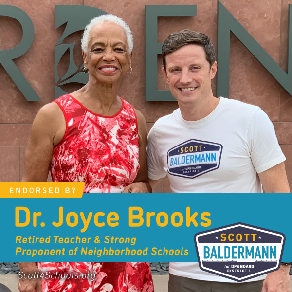 Dr. Joyce Brooks - I believe Scott Baldermann should be elected to the Denver School Board of Education, District 1 seat for several reasons:1. He is a dad who cares for his children and others and is willing to take extra time to ensure that they and their teachers need support both financially and emotionally. He proved it by being there as a PTA president and leader of parents at his children's school.2. He was a parent advocate to work with the teachers and the district in averting a teachers' strike.3. He labored with and encouraged teachers as he walked the picket lines with them.4. He attended and encouraged the secretaries and office personnel during the labor negotiations with the district.5. He is a businessman that understands budgets and finances and works to inform the community regarding the district budget. We need him on the board to represent the interests of the community on financial concerns and ensure that more of the dollars go to direct services to students.