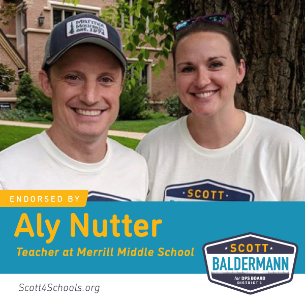 Aly Nutter - After attending DCTA's Candidate Forum, I'm supporting Scott Baldermann for the District 1 School Board seat because he is an informed and involved DPS parent. He listens to educators, digs for truth, and will hold DPS fiscally accountable. He understands we need to increase the percentage of taxpayer money that gets into the schools. Every school needs a full-time nurse, psychologist, social worker, counselor, and librarian. Students need smaller class sizes with adequate paras and special education teachers to support their growth. I believe that Scott will do those things.
