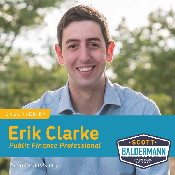 Erik Clarke - I'm proud to endorse Scott Baldermann for Denver School Board in District 1. Among many wonderful candidates, Scott has significant experience in public finance, organizational budget, and collaborative management. He has proven he will listen to our local community, build bridges between DPS and stakeholders, and support our teacher and student community. He will also bring an equity perspective to the board that will lift our young people and build positive outcomes.