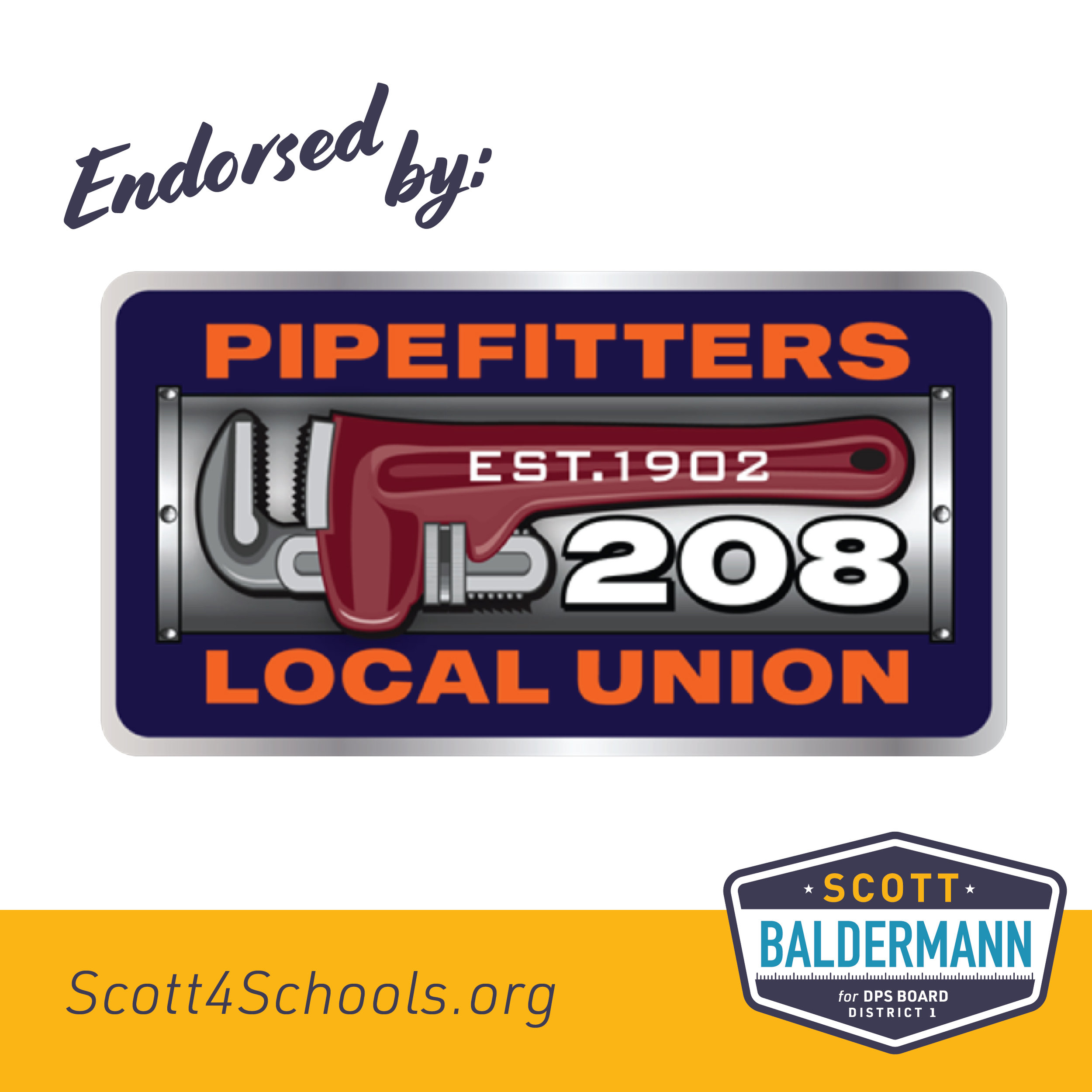 Pipefitters 208 Local Union - Denver Pipefitters Local 208 is proud to endorse Scott Baldermann for Denver Public School Board. Scott's experience in construction and contract language/finances will bring increased efficiencies and transparency to the DPS budget. Scott's commitment to ensuring licensed professional contractors perform capital construction and repairs in our schools will not only funnel additional monies into the classroom but provide added work opportunities to local residents as well. Scott is the right choice for our schools, our teachers, and our students.- Gary Arnold, Business Manager, Denver Pipefitters Local 208I am proud to have the support and endorsement of the dedicated and hardworking members of Pipefitters Local 208!