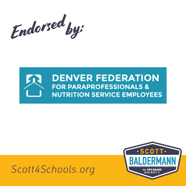 Denver Federation for Paraprofessional & Nutrition Service Employees - DFP-NSE is proud to endorse to Scott Baldermann as a candidate for DPS board. We need to as a district elect Scott Baldermann. Scott will will listen and work with all classified employees in DPS. Scott will work with the classified employees on recruiting and retaining hard working employees for our students in DPS.