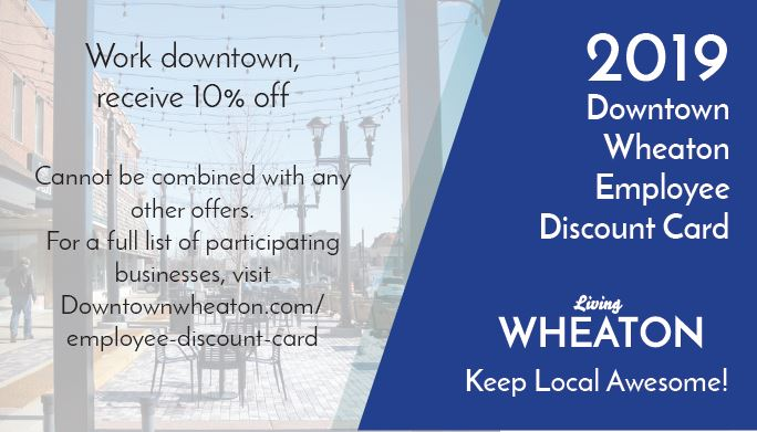 2019 Downtown Wheaton Employee and Friends of Downtown Wheaton Discount Cards - These cards are available to any employee of a business located within the Downtown commercial district or within the Wheaton business community. Please contact the Downtown Wheaton Asssociation at 630-682-0633 to place your order for cards to be given to your employees. Each card entitles the holder to up to 10% in savings from participating downtown businesses. The cards are good through December 31, 2019. Exclusions apply. For a list of participating businesses Click Here.