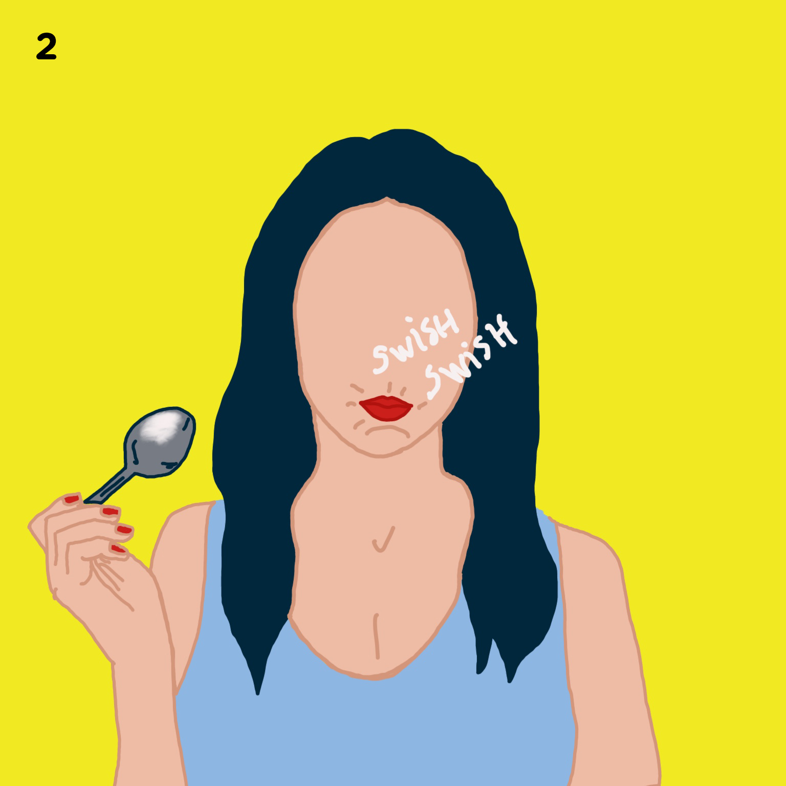 2. SWISH FOR 10MIN   Swish it around in your mouth for at least 10 minutes. We recommend showering, making your cup of tea or breakfast as you swish – you'll see it actually goes by fast. And not to worry, you will stop tasting the sesame oil after a few seconds of swishing it.