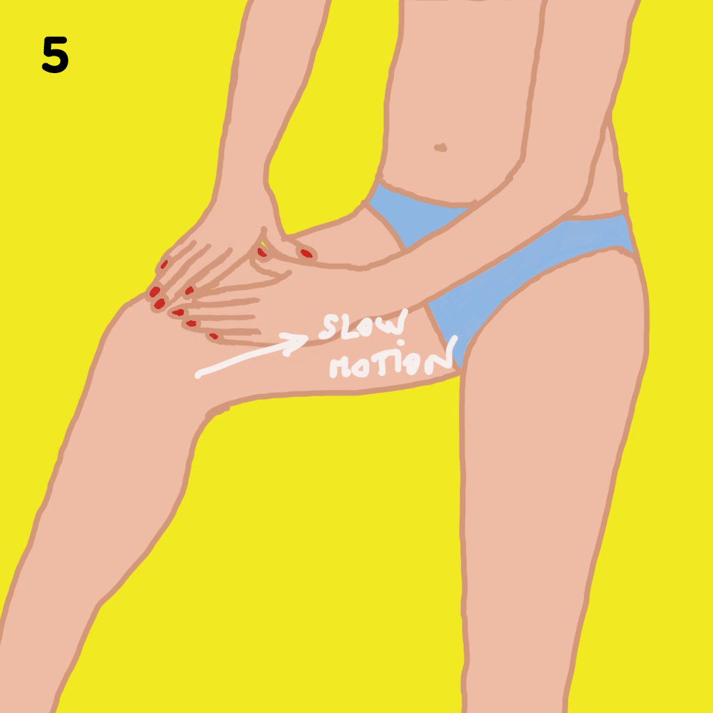 5.LYMPH DRAINAGE   Create a triangle with your 4 fingers and thumbs, placing one thumb behind the other and slowly apply light pressure from knee to waist, working your way around the thigh and buttocks. Note: you know you're doing this step at the right speed if you look like you're moving in slow motion.