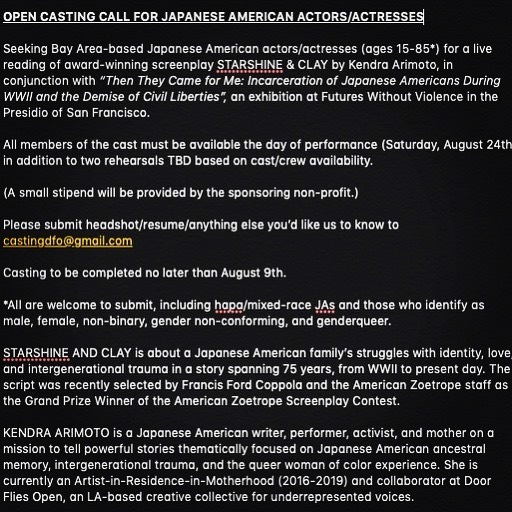 """OPEN CASTING CALL FOR JAPANESE AMERICAN ACTORS/ACTRESSES  Seeking Bay Area-based Japanese American actors/actresses (ages 15-85*) for a live reading of award-winning screenplay STARSHINE & CLAY by Kendra Arimoto, in conjunction with """"Then They Came for Me: Incarceration of Japanese Americans During WWII and the Demise of Civil Liberties"""", an exhibition at Futures Without Violence in the Presidio of San Francisco.  All members of the cast must be available the day of performance (Saturday, August 24th) in addition to two rehearsals TBD based on cast/crew availability. (A small stipend will be provided by the sponsoring non-profit.) Please submit headshot/resume/anything else you'd like us to know to castingdfo@gmail.com  Casting to be completed no later than August 9th. *All are welcome to submit, including hapa/mixed-race JAs and those who identify as male, female, non-binary, gender non-conforming, and genderqueer.  STARSHINE AND CLAY is about a Japanese American family's struggles with identity, love, and intergenerational trauma in a story spanning 75 years, from WWII to present day. The script was recently selected by Francis Ford Coppola and the American Zoetrope staff as the Grand Prize Winner of the American Zoetrope Screenplay Contest.  KENDRA ARIMOTO is a Japanese American writer, performer, activist, and mother on a mission to tell powerful stories thematically focused on Japanese American ancestral memory, intergenerational trauma, and the queer woman of color experience. She is currently an Artist-in-Residence-in-Motherhood (2016-2019) and collaborator at Door Flies Open, an LA-based creative collective for underrepresented voices. 
