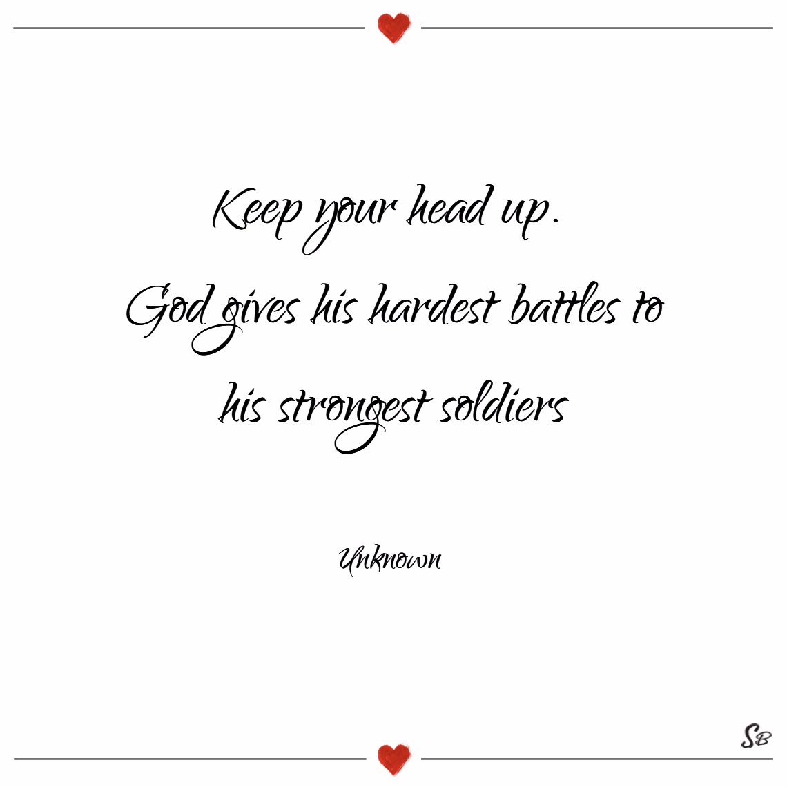 Keep-your-head-up.-God-gives-his-hardest-battles-to-his-strongest-soldiers.-–-Unknown.png