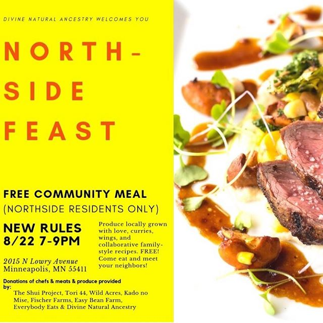 Northside Residents & Community!!!!! We will be hosting a free community dinner, a collaboration and a celebration, a coming together. Tomorrow, 8/22 7pm at @newrulesnorth! Special thanks to @theshuiproject for really helping pull together many food sponsors @kadonomise @fischer_family_farms_pork :: Wild Acres :: and for cooking along side Dan of @tori44.mpls and the @divinenaturalancestry family.  Big thanks also to @easybean_farm and @everybodyeatsmn for additional produce for the meal and produce giveaway.  If you are not in the Northside and want to support please donate to our work. This event is not for you. If you know people who live in the area, send them our way. Looking for a couple of volunteers to help set up and clean up. Holla. #divinenaturalancestry