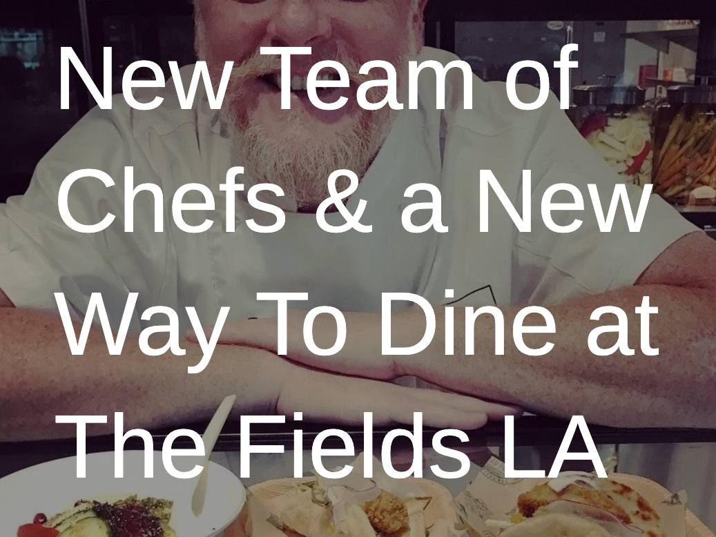 New Team of Chefs & a New Way To Dine at The Fields LA - Dine, Travel & Entertainment