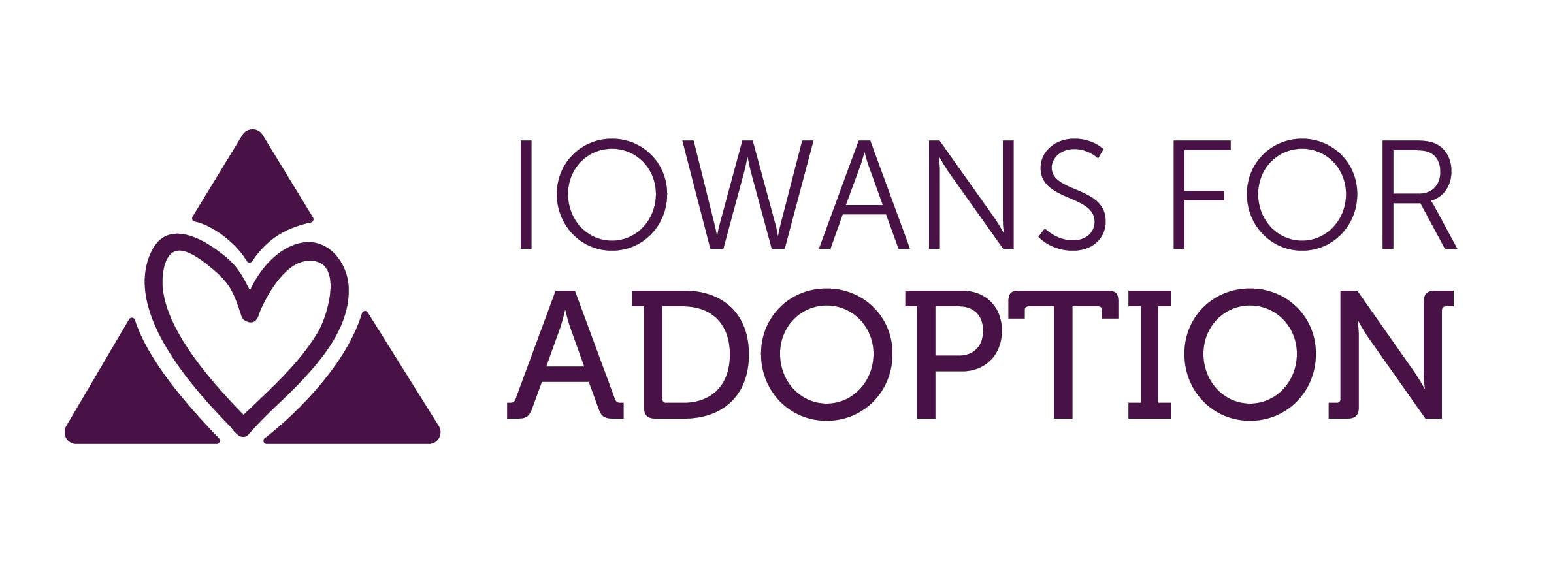 Iowans for Adoption - Iowans for Adoption is a 501(c)(3) non-profit, nonpartisan organization dedicated to promoting adoption through education, research and collaboration. We serve as a networking and advocacy forum to support adoption and all members of the adoption triad.https://www.iowansforadoption.org/