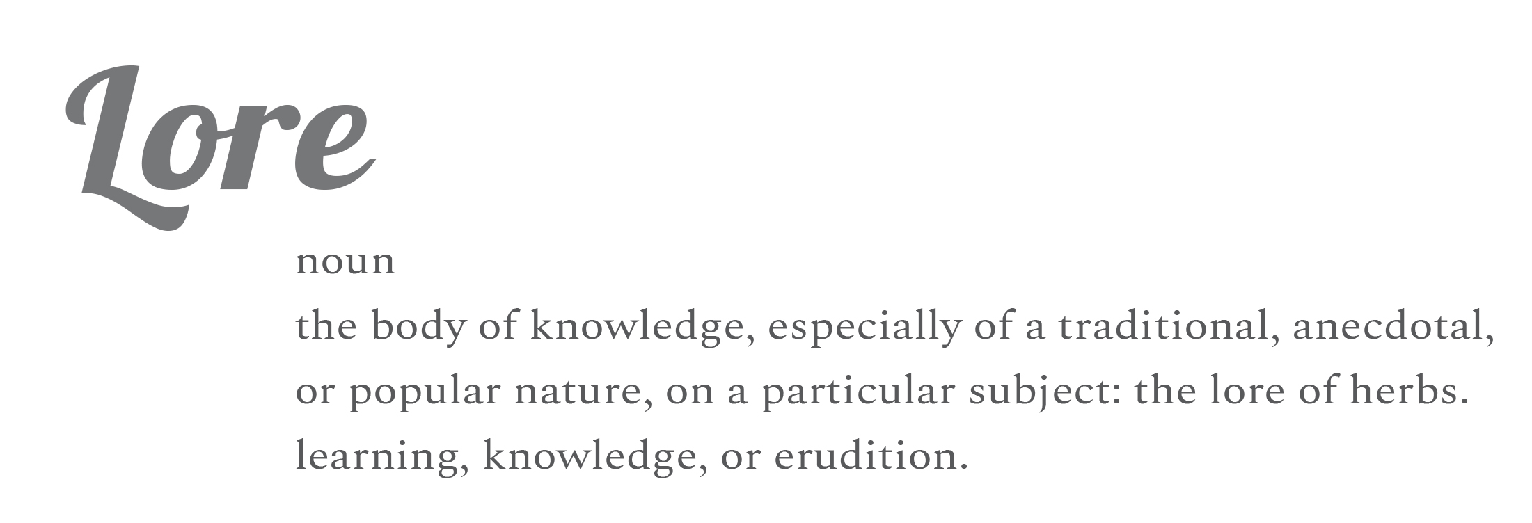 "Definition of ""Lore"": the body of knowledge, especial of a traditional, anecdotal, or popular nature, on a particular subject: the lore of herbs. Learning, knowledge of erudition."