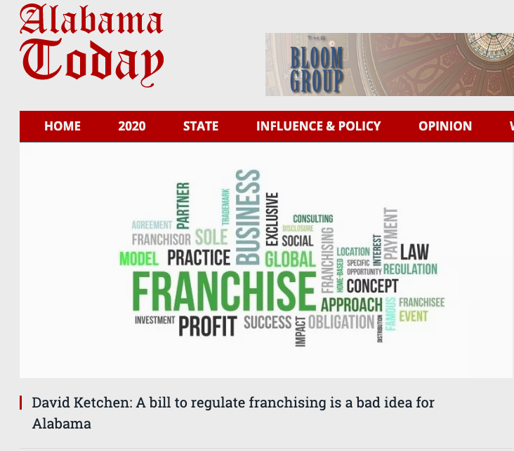 """""""Having taught a university course on franchising for more than a decade, I interact regularly with franchisors and franchisees.Senate Bill 129… has the laudable goal of protecting franchisees from exploitation… But, as the old saying goes, the road to hell is paved with good intentions."""" - David Ketchen, Harbert Eminent Scholar and Professor of Management at Auburn University -"""