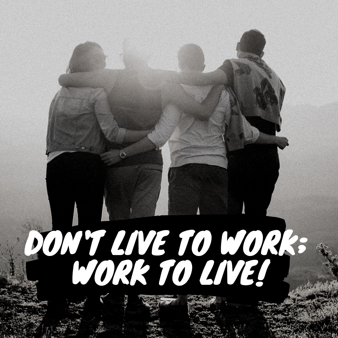 Don't Live to work; work to live!.png