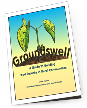 Groundswell    Developed locally by Aimee Watson of North Kootenay Lake Community Services Society in 2013, this is a wonderful guidebook based on project experiences and research of best practices. Groundswell is written in plain language about rural and remote communities and addresses the unique opportunities and challenges individuals and organizations may face in implementing food security initiatives.