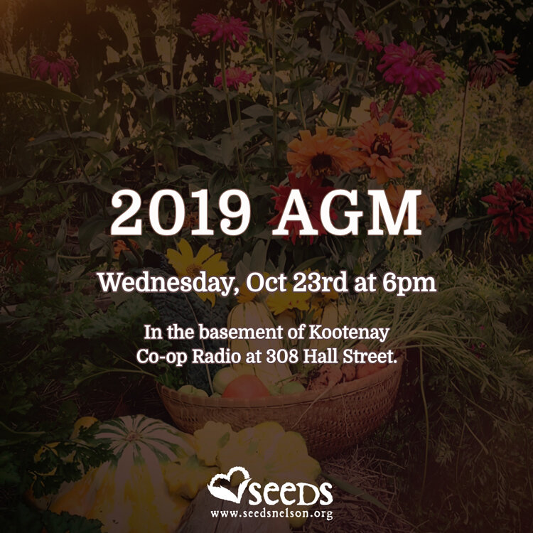 We hope to see you! - The SEEDS Nelson 2019 AGM will be held on Wednesday, Oct 23rd at 6pm in the basement of Kootenay Co-op Radio at 308 Hall Street. This year has been a year of bidding our time. Working with the City of Nelson planning department to get our permits in order for site preparation and greenhouse installation.The board of directors have also been working on the 5th edition of the SEEDS Calendar which will be on the shelves soon. We invite all of our members to attend the AGM and hear all about it.Members can renew their membership at the AGM as well. Or you can do it here on our website.