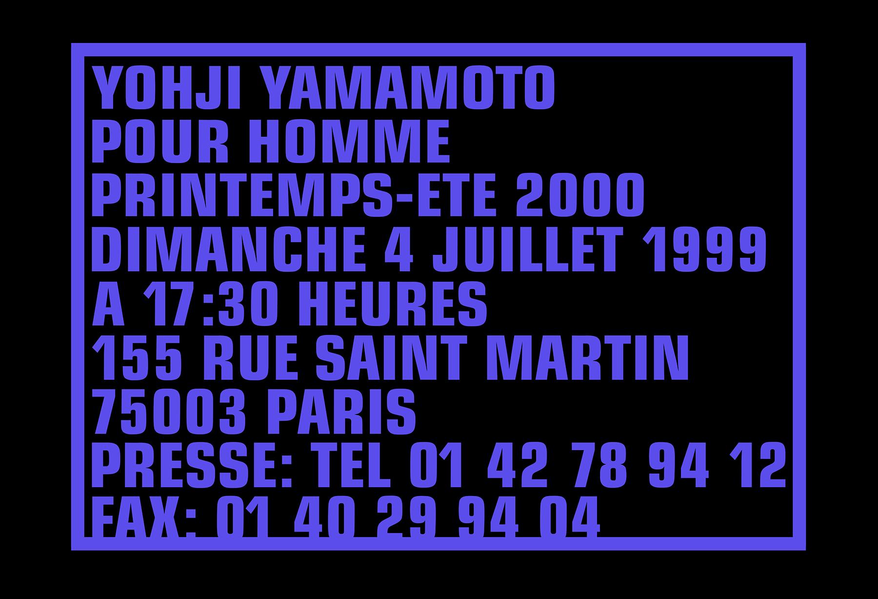YOHJI YAMAMOTO POUR HOMME PRINTEMPS-ETE 2000 DIMANCHE 4 JUILLET 1999 A 17:30 HEURES 155 RUE SAINT MARTIN 75003 PARIS PRESSE: TEL 01 42 78 94 12 FAX: 01 40 29 94 04  July 14 - August 18, 2018