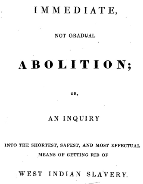 """Immediate, Not Gradual Abolition, Or, An Inquiry Into the Shortest, Safest, and Most Effectual Means of Getting Rid of West Indian Slavery"""