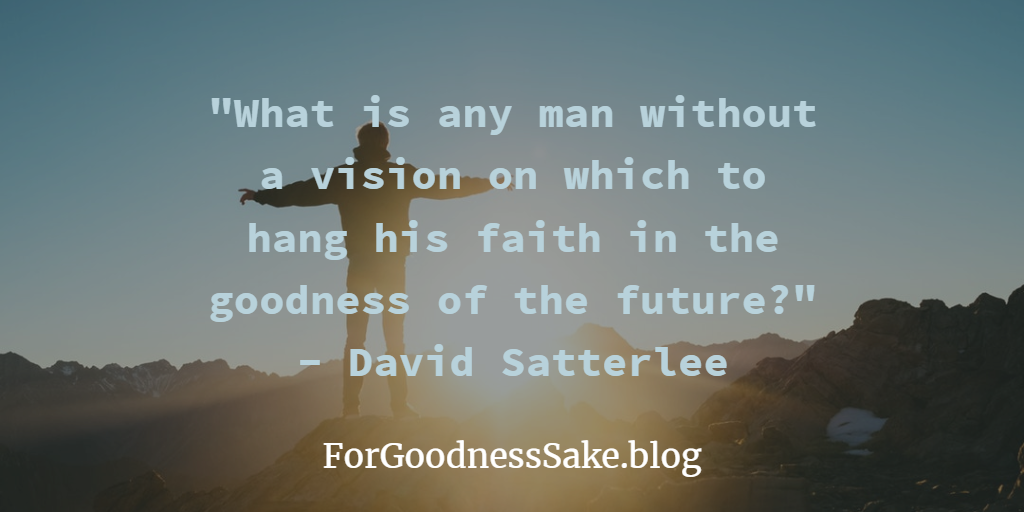 Quote - What is any man without a vision on which to hang his faith in the goodness of the future.png