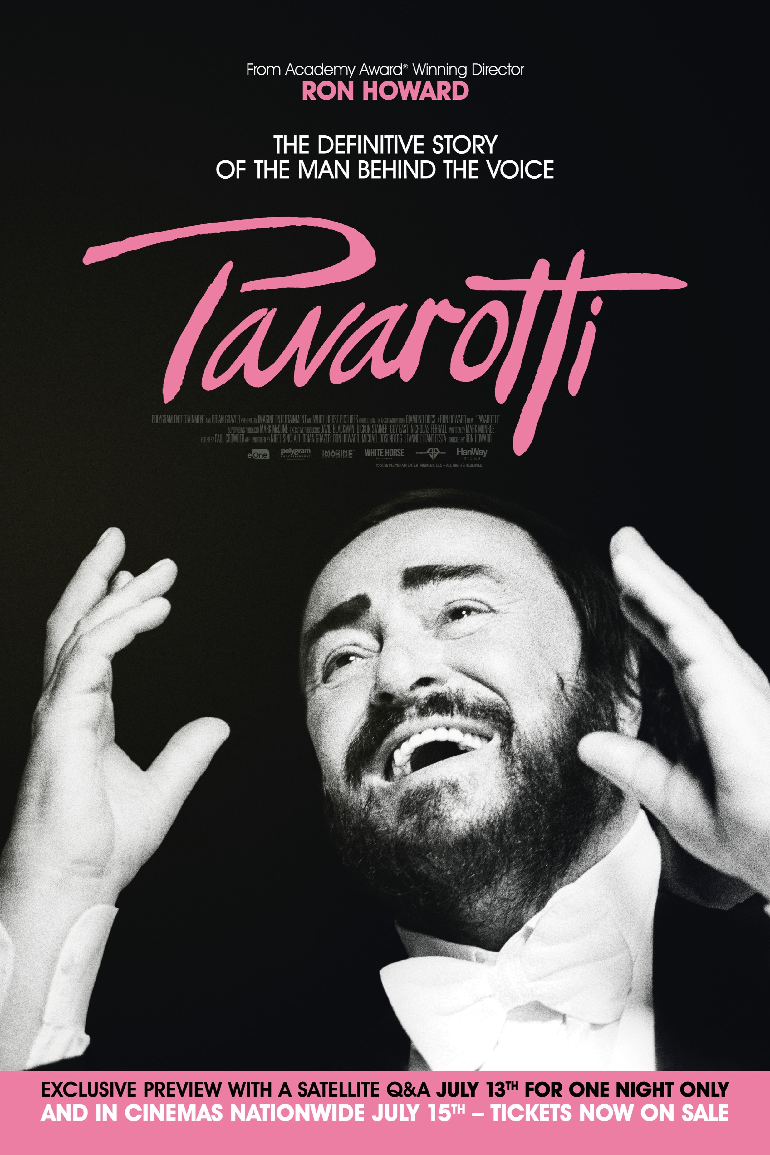 PAVAROTTI - From the team behind the worldwide success The Beatles: Eight Days a Week comes two time Academy Award® winning director Ron Howard's documentary celebrating the life of the beloved opera star Luciano Pavarotti, who sold over 100 million records in his lifetime. The 1990 World Cup in Italy was the moment opera left the elite and hit the masses. Opera star Pavarotti joined fellow tenors Placido Domingo and Jose Carreras onstage in Rome watched by 1.4 billion worldwide. Their powerful rendition of 'Nessun Dorma' lives on as one of the most popular and famous pieces of music the world has ever heard, and Pavarotti realised his long held dream of bringing opera into the mainstream. Ron Howard takes an intimate approach in telling Pavarotti's story, going beyond the iconic public figure to reveal the man himself.Thanks to a partnership with Decca Records and unique access to the Pavarotti family archives, home videos, behind the scenes and extensive live music footage, we see Pavarotti's personal story emerge: from his humble beginnings in Northern Italy through to global superstardom. We travel the world with Pavarotti. We get to know the great tenor as a husband and a father, a committed philanthropist, as well as a fragile artist who had a complex relationship with his own unique talents and unprecedented success.PAVAROTTI will include the latest Dolby Atmos audio technology, allowing theatrical audiences to experience the late Pavarotti's extraordinary voice once more in a unique and spine-tingling way.