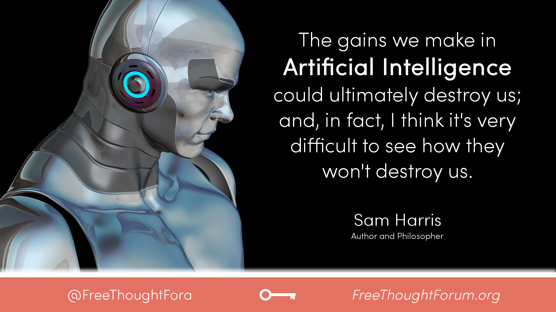 The gains we make in artificial intelligence could ultimately destroy us; and, in fact, I think it's very difficult to see how they won't destroy us.
