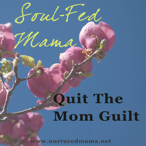 Quit The Mom Guilt, part of the Soul-Fed Mama Series on www.nurturedmama.net