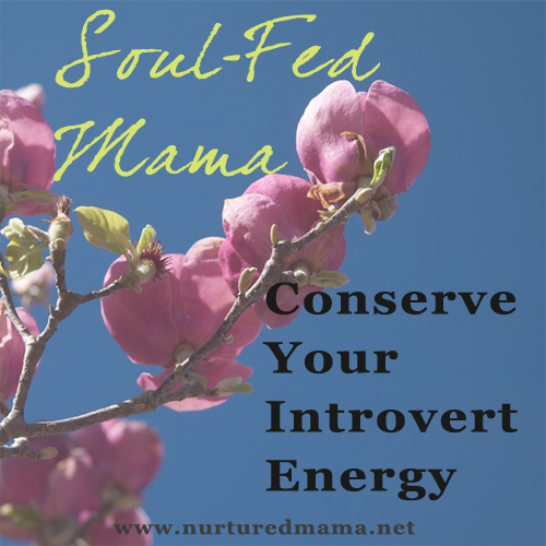 Conserve Your Introvert Energy, part of the Soul-Fed Mama series on www.nuturedmama.net