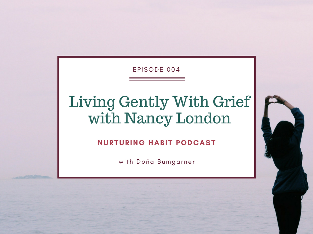 Nurturing Habit Podcast with Doña Bumgarner, Episode 4: Living Gently With Grief, an interview with Nancy London