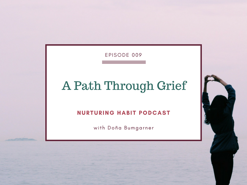 There is no fail-safe system to make your grief go away, but there is a path through it, and signposts you can use to know you are healing. Episode 9 of Nurturing Habit podcast with Doña Bumgarner