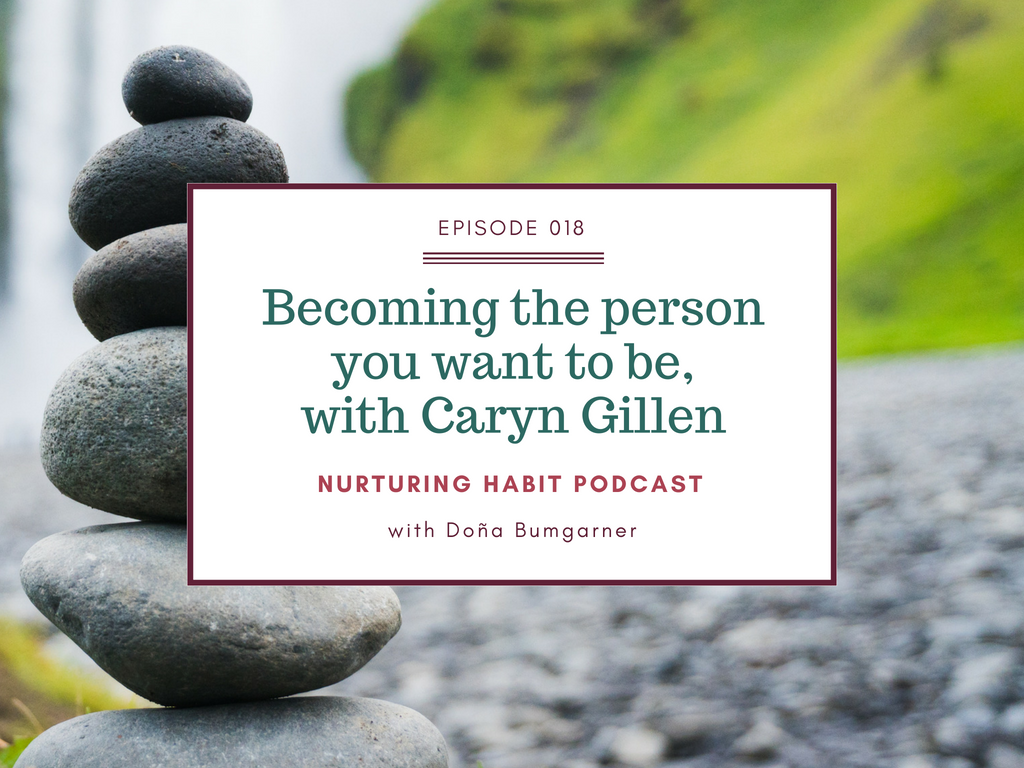 In this episode of Nurturing Habit podcast, host Doña Bumgarner talks with Caryn Gillen Health and weight loss coach for powerhouse women. Learn how self-care can help you through any big change, and how to become the person you want to be, before the change even happens.