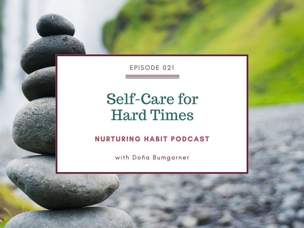 How to build a really personalized self-care practice - that goes beyond candles and green smoothies - for the hard times in your life. Nurturing Habit Podcast episode 21 with Doña Bumgarner