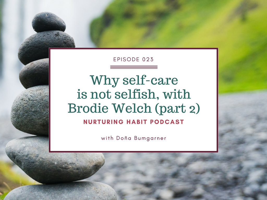 Doña Bumgarner talks with Brodie Welch on the Nurturing Habit Podcast about how self-care is not selfish, and the value of leaning in community with others. (part 2 of this interview)