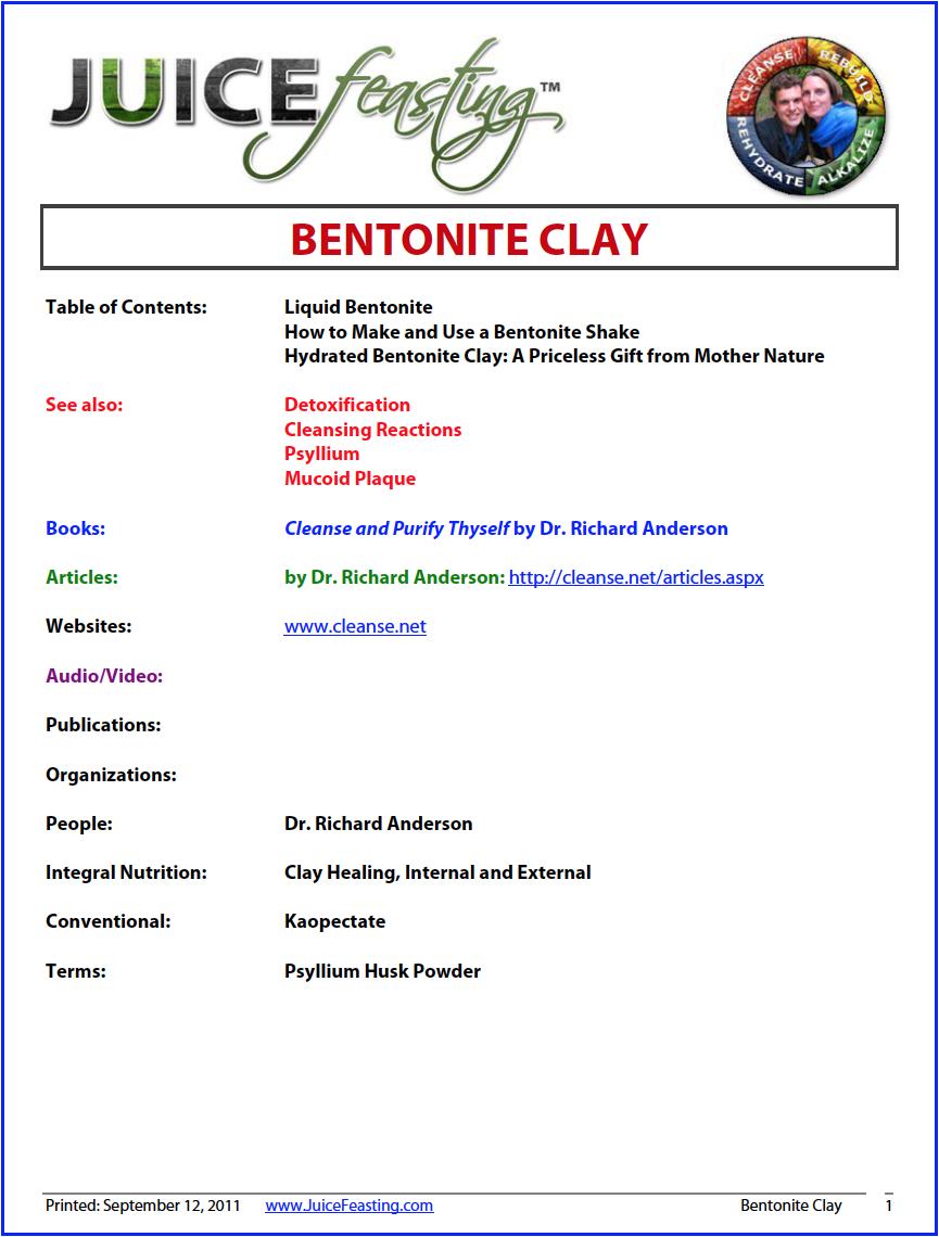 "Bentonite Clay - by David Rainoshek, M.A.Bentonite is not necessary during a Juice Feast, but it is nice to have in your Juice Feasting supplies. I mainly advise clients to use psyllium/bentonite shakes when they have had loose stools for several days during a Juice Feast, or if there has been a chronic condition (such as Irritable Bowel Syndrome (IBS) or chronic diarrhea).I also advise bentonite in water in the event of a sore or sour stomach during a Juice Feast. 1 Tablespoon of hydrated bentonite in a glass of water can do just the trick to calm a sore or acid stomach during a Feast, which often occurs due to Bile Reflux, in which bile from the liver backs up into the stomach, creating a temporary feeling of acidity and soreness.Finally, hydrated bentonite is good to have in your medicine cabinet in the event of a gastrointestinal illness, and I have often used it to ""grab onto"" opportunistic agents (such as viruses or bacteria) that are in my gastrointestinal system, to usher them out and get back into balance!"