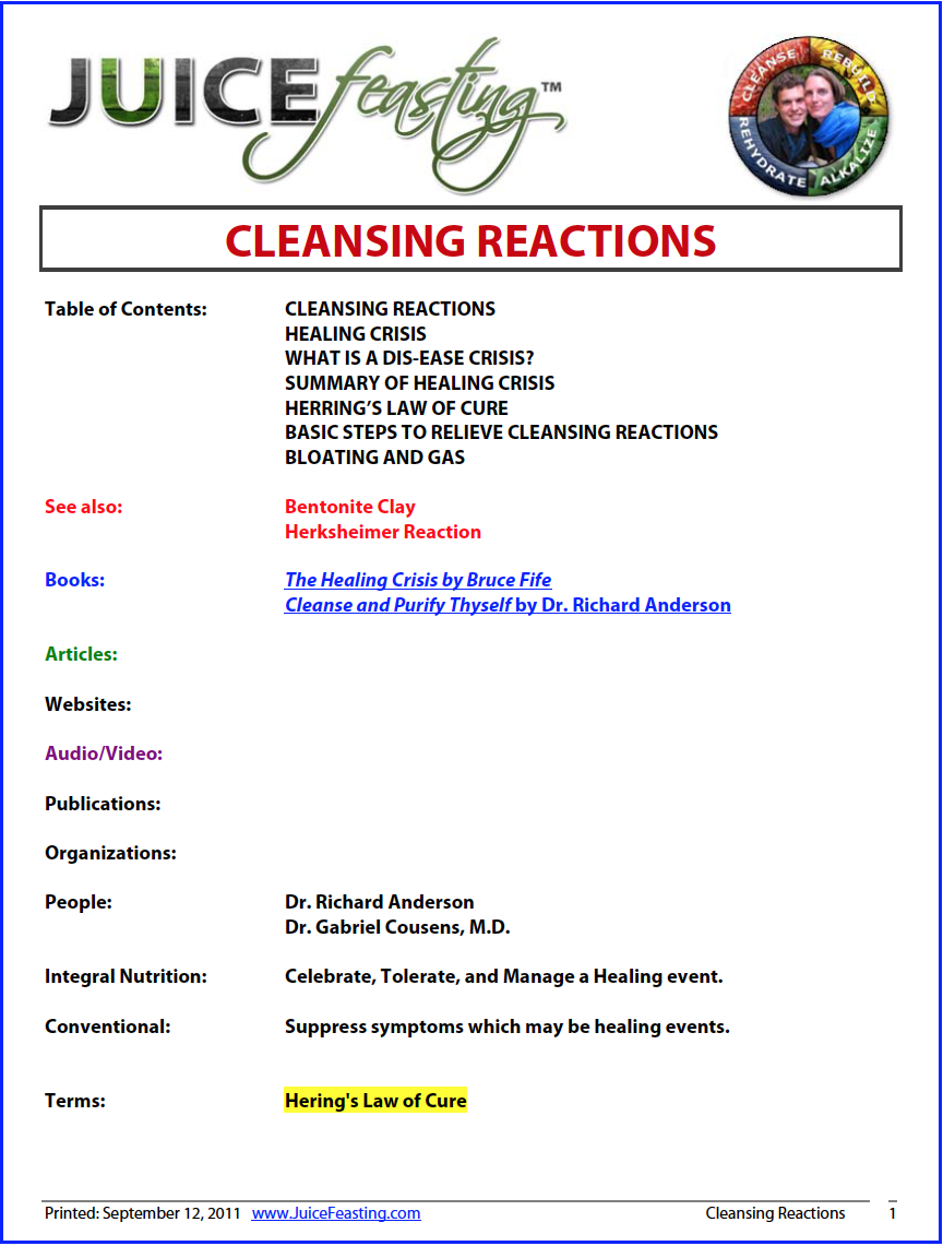 "Cleansing Reactions - by David Rainoshek, M.A.""Since antiquity, the wisest and most successful doctors and healers, including Hippocrates himself, knew without doubt that the healing crisis marked an essential step upon the road to recovery of vibrant health. Passing through the healing crisis, and its less intense counterpart – the cleansing reaction – is an indicator that a significantly improved stage of health is being achieved.""– Richard Anderson, N.D., N.M.D.A cleansing reaction IS NOT the same as either a dis-ease crisis or a healing crisis. A cleansing reaction is merely a noticeable reaction triggered by too many toxins being released into the bloodstream. It could cause a temporary headache, dizziness, nausea, brain fog, weakness, lack of energy, discharges, sneezing, skin eruption, ringing in the ears, coughing or pain, flickering in the eyes, or a reappearance of other past symptoms."