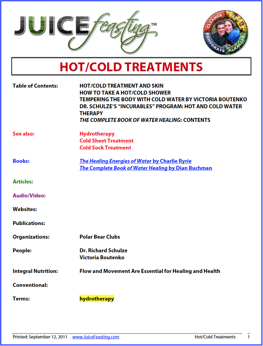 Hot/Cold Treatments - by David Rainoshek, M.A.This file is included to teach you about the practice of Hot/Cool Contrast Showers as an aid in the elimination process during a Juice Feast (or any cleanse), and to give you some background information on hot/cold therapy.Hot and cold water send different nerve impulses to the rest of the body. The effects of water on the skin are key to hydrotherapy.Cold water is stimulating: it makes surface blood vessels constrict, restricting blood flow, and inhibiting the biochemical reactions that cause inflammation. Cold water also sends blood towards the internal organs, helping them to function better.Hot water is relaxing: it dilates blood vessels, reducing blood pressure, and increasing blood flow to the skin and muscles, easing stiffness. Improved circulation boosts the immune system, helps remove toxic waste products from the body, and sends more oxygen and nutrients into the tissues to repair damage.Bathing alternately in hot and cold water stimulates the hormonal system, reduces circulatory congestion caused by muscle spasm, relieves inflammation, and balances blood pressure by narrowing and dilating the blood vessels. It also increases our body's electrical potential, and therefore its ability to receive vibrations or energy, and it stimulates the lymphatic system into activity which encourages efficient waste-clearance.