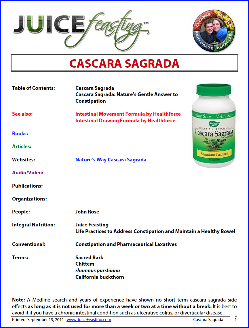 Cascara Sagrada - by David Rainoshek, M.A.There have been a limited number of clinical trials on cascara sagrada that have explored its value for cleansing the colon before bowel examinations and similar diagnostic tests. Its value is clear for easing constipation–when it's taken properly and at a safe dosage. In fact, cascara is such a mild laxative that it can safely be used by the elderly, and for the mild constipation that can occur following anal or rectal surgery.Cascara Sagrada is a good source of vitamin A, vitamin B-2, vitamin B-5, calcium, manganese and potassium. The natural constituents found in Cascara Sagrada stimulate the secretion of digestive fluids, increase the flow of bile, and cleanse the intestines. Cascara Sagrada is beneficial for treating a sluggish gallbladder, digestive problems, enlarged liver, intestinal parasites, jaundice, and colitis. In addition, Cascara Sagrada may be used to treat hemorrhoids, and a variety of skin problems.