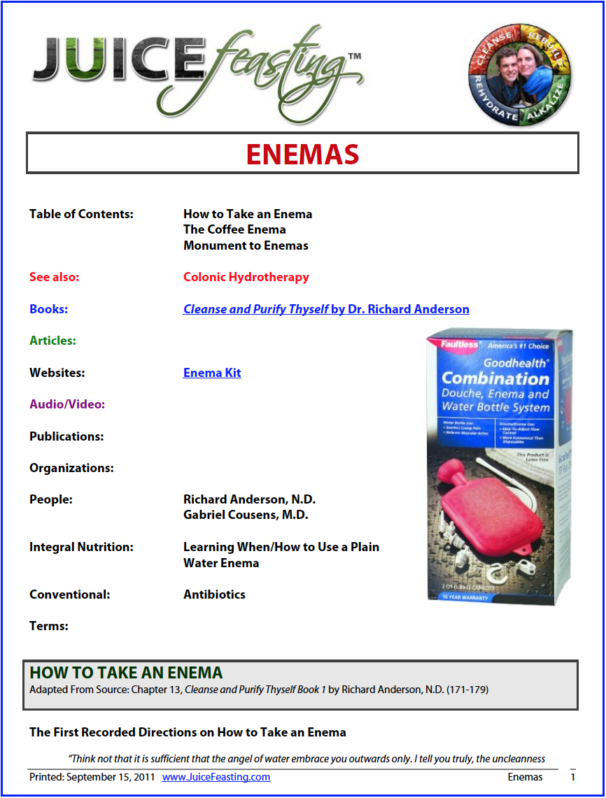 Enemas - by David Rainoshek, M.A.Learn to appreciate and enjoy enemas. Nothing short of Divine Intervention (also known as miracles) can come to your rescue faster to relieve you of headaches, constipation, pressure, various pains, gas and massive accumulations of toxic mucus, pus, and poisonous waste – which all contribute towards dis-ease.Some people are downright afraid to take enemas. This is generally due to either embarrassment or lack of knowledge. Anything this good for you should not be embarrassing.