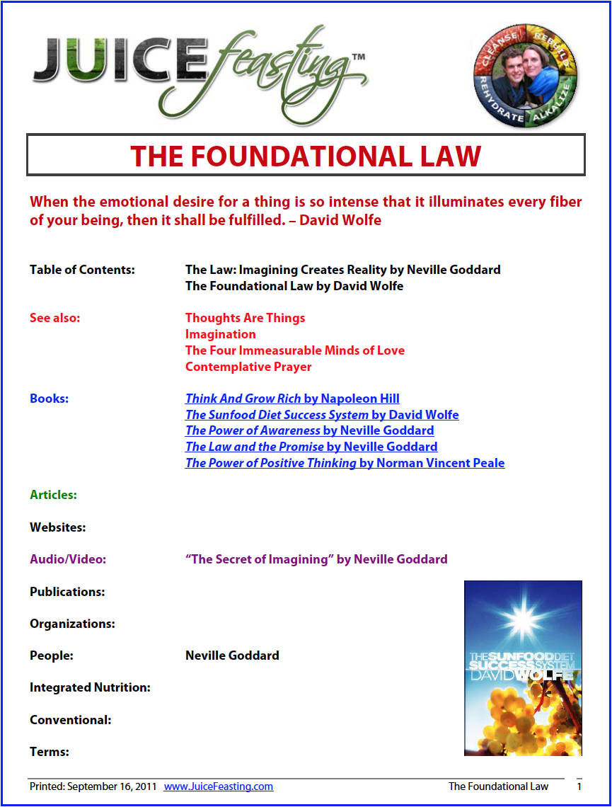 "the foundational law - by Neville Goddard and David WolfeThe world in which we live is a world of imagination. In fact, life itself is an activity of imagining, ""For Blake,"" wrote Professor Morrison of the University of St. Andrews, ""the world originates in a divine activity identical with what we know ourselves as the activity of imagination;"" his task being ""to open the immortal eyes of man inward into the worlds of thought, into eternity, ever expanding in the bosom of God, the Human Imagination.""Nothing appears or continues in being by a power of its own. Events happen because comparatively stable imaginal activities created them, and they continue in being only as long as they receive such support. ""The secret of imagining,"" writes Douglas Fawcett, ""is the greatest of all problems to the solution of which the mystic aspires.Supreme power, supreme wisdom, supreme delight, lie in the far-off solution of this mystery."""