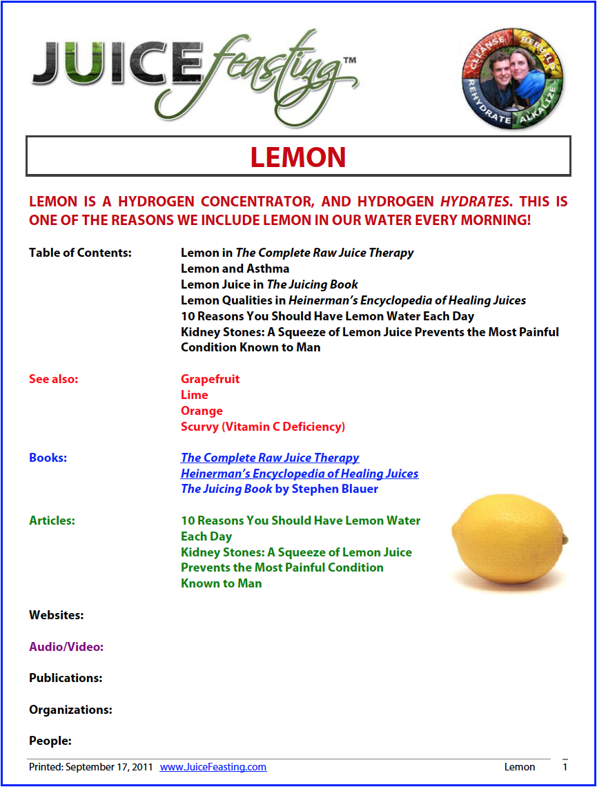 The Lemon - by David Rainoshek, M.A.Lemon juice is perhaps the most valuable and versatile fruit juice. However, since its high citric acid and vitamin C content makes it such a strong cleanser, it is best to mix lemon juice with water and drink it in moderation. The juice of half a lemon combined with eight ounces of water is a good ratio. Add one-half teaspoonful of raw honey if you prefer, to lightly sweeten the drink. Lemon juice used every two or three days in this way is a great balancer. Try it before breakfast. It will act as a mild and completely safe cleanser of the small intestine and stomach when drunk before food is eaten.