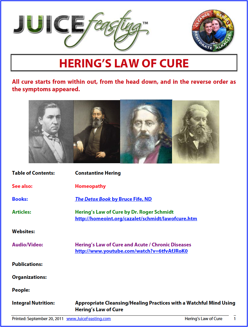 hering's law of cure - by David Rainoshek, M.A.Constantine Hering was a German Homeopath who emigrated to the U.S. in the 1830's. He observed that healing occurs in a consistent pattern. He described this pattern in the form of three basic laws which homeopaths can use to recognize that healing is occurring. This pattern has been recognized by acupuncturists for hundreds of years and is also used by practitioners of herbalism and other healing disciplines.