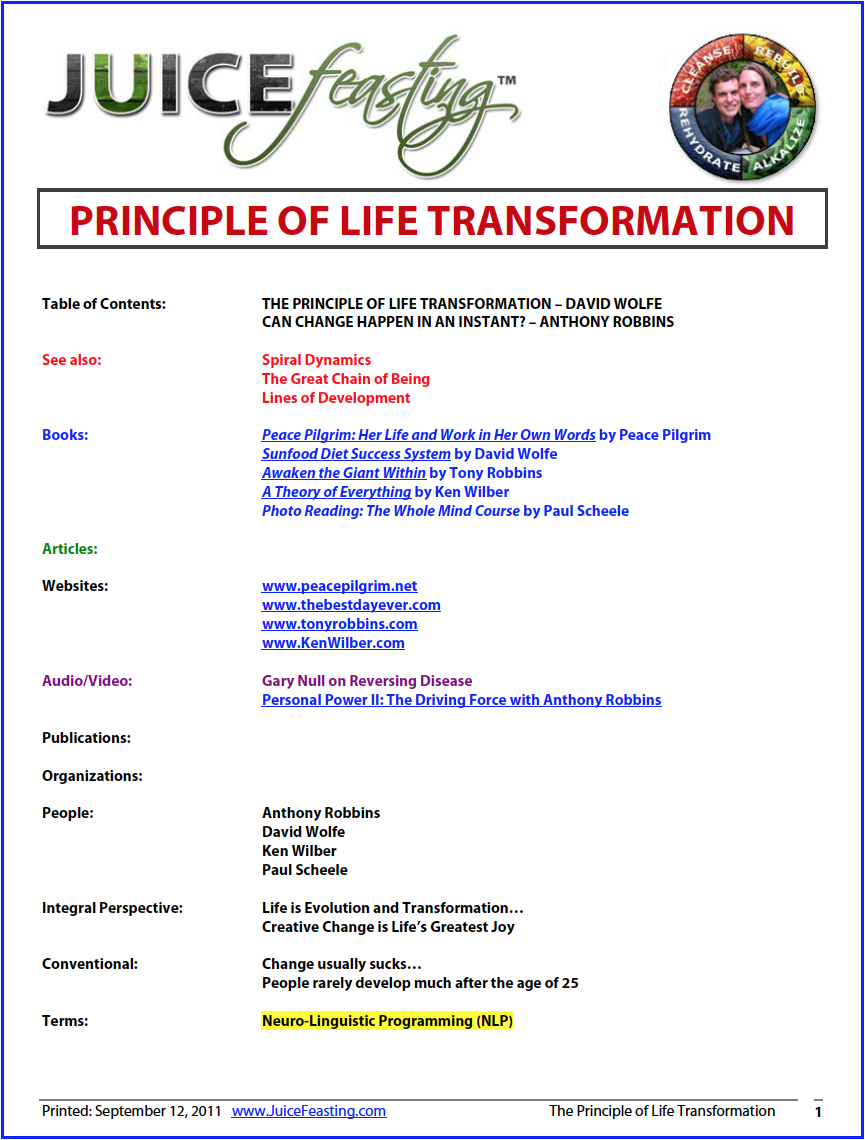 "the principle of life transformation - by David Wolfe and Anthony RobbinsYOU ARE NOT WHAT YOU ARE, RATHER, WHAT YOU ARE, IS WHAT YOU CAN BE. The most interesting thing about life is that you can become more than you were before. You can become stronger, wiser, healthier than you ever dreamed possible. You can achieve your true potential. You can completely reform your physical structure, your intelligence, your emotional poise, your spiritual power.This idea is about how to biologically transmute the lead of life into the white gold of glory.The Principle of Life Transformation is that life change comes from the inside out. All transformation begins with one person – you. As above, so below. Everything happening around you is only a reflection of what is going on inside you. If you want the world to change, you have to change.We are all personally responsible for the state of the entire world because the world only mirrors our inner selves. Pollution, famine, and disease are reflective of the inner crisis gripping us individually, and therefore collectively. These ""realities"" are fragments of our collective consciousness projected outward upon our environment.Your idea of the world (what you believe the world is) manifests everything in your life. When you change your idea of the world, the world itself changes. Essentially, your mission is not to set the world right, but simply to set yourself right. Then, and only then will the world begin to be set right."