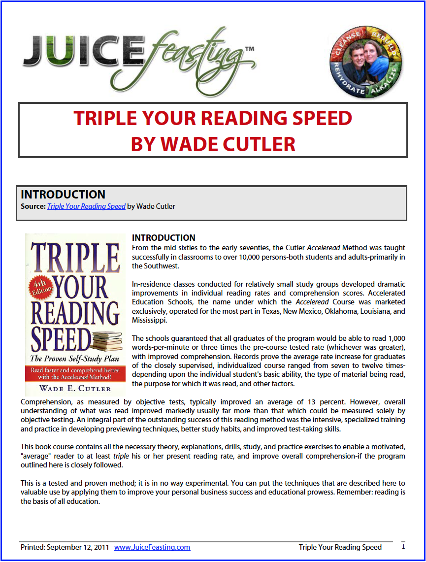 triple your reading speed - by Wade CutlerYOU CAN READ MUCH FASTER. If you can read these words easily, you can read faster. You probably have some doubts or reservations. You might say that it just is not possible, that you can read only so fast and that is it. Not true! It is now possible for all readers (possessing at least average abilities) who apply themselves to the guides and materials in this book-course to at least triple their present words-per-minute rate, and improve overall comprehension of what is required or chosen reading.What does this mean to you personally? It means you will be able to read three similar books in the time you now require to read only one-and you will understand what you read much better.• You will reduce normal reading fatigue by as much as two-thirds.• You will be able to keep up with the required reading of your profession or professional pursuit—the paper backlog that seems to get bigger with each passing day.• You will be able to read daily newspapers, magazines, reports, and letters in much less time.• You will also have time to read a few of the current bestsellers so you can discuss them intelligently with friends. (It does get to be embarrassing to always have to say no when an acquaintance asks if you have read such and such book!)• You might even be able to have a lot more leisure- and fun-time when you become an Accelerated Reader.These are just a few of the many advantages of successful faster reading. You will no doubt be able to add to this limited list.Interested? Wonderful! Read on.