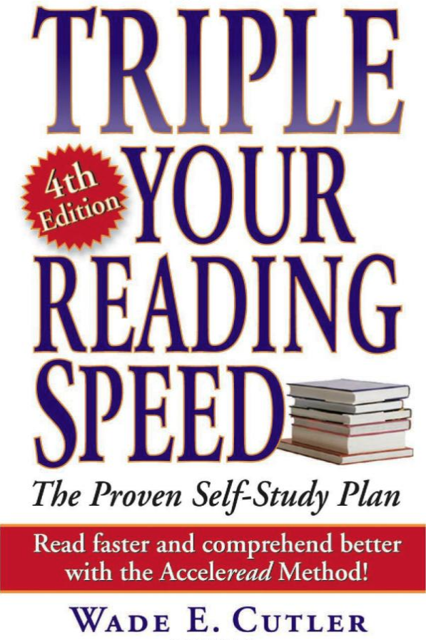 "triple your reading speed - by Wade CutlerThis fourth edition of Triple Your Reading Speed does just that — with self-quizzes and tests that make it fun and simple to acquire the skills that will give you an edge in school and on the job. The renowned Acceleread Method helps you to break old habits that may be slowing you down, and develop strategies for increased comprehension in less time, with:+ eye exercises to control and expand vision+ drills for practicing pacing and block reading+ strategies for mastering the ""two-stop"" reading method…and more!Boost your reading power today with Triple Your Reading Speed."