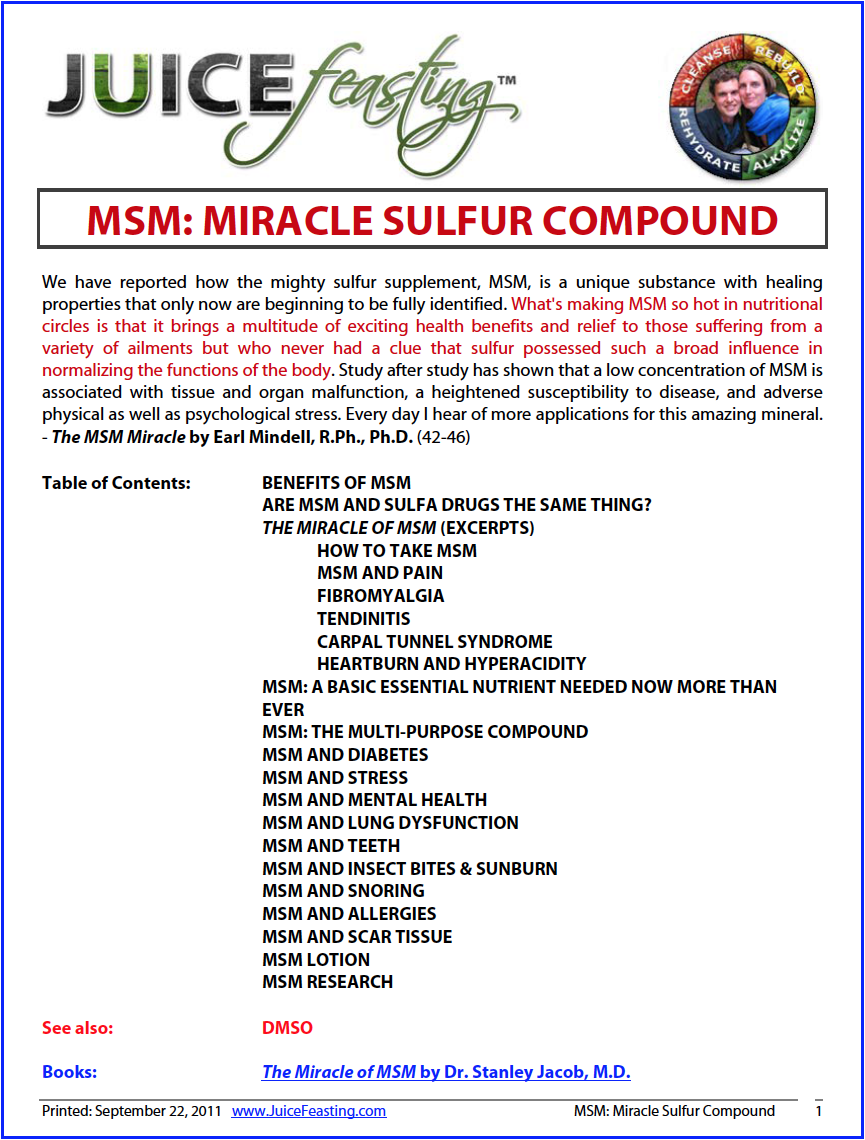 MSM: Miracle Sulfur Compound - by David Rainoshek, M.A.This is a 46+ Page file on MSM!After reading it, you will never want to be without this elemental substance again, and your health will be the better for it.If you have not yet included this in your Juice Feasting Program, you may want to get this in now.