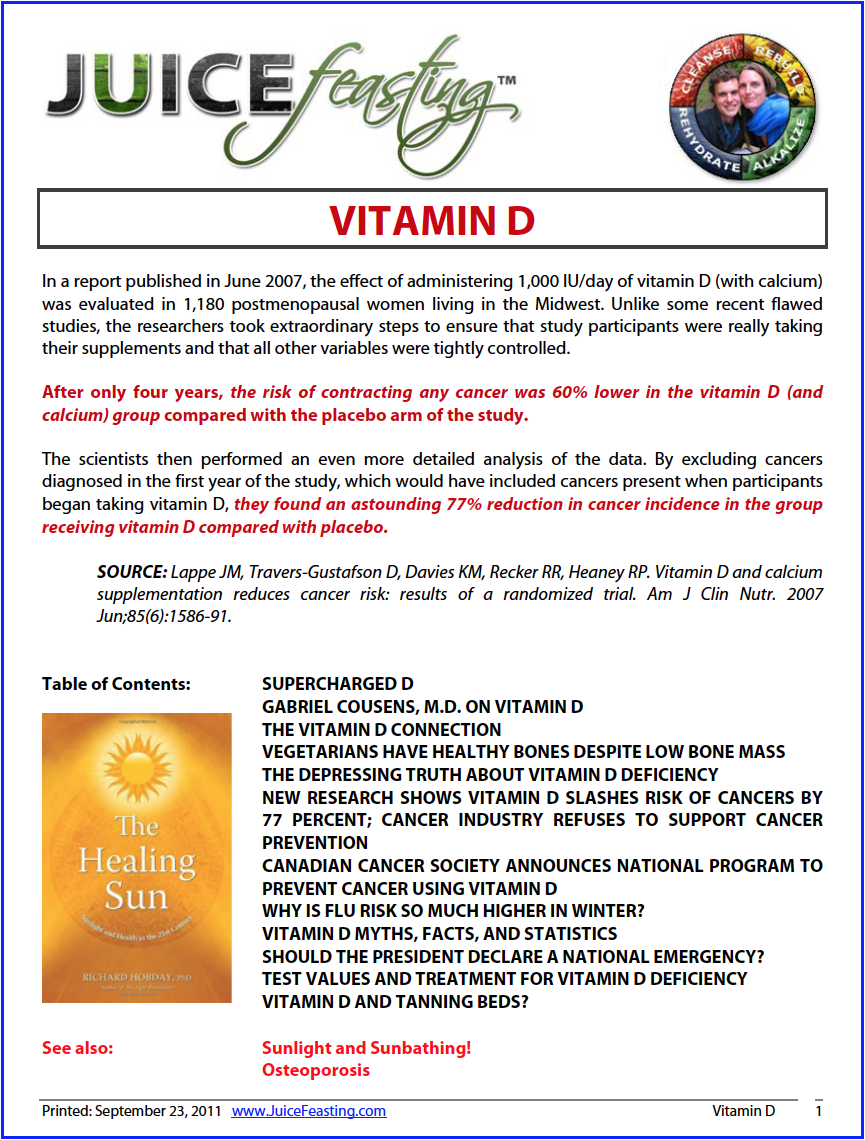vitamin D - by David Rainoshek, M.A.In a report published in June 2007, the effect of administering 1,000 IU/day of vitamin D (with calcium) was evaluated in 1,180 postmenopausal women living in the Midwest. Unlike some recent flawed studies, the researchers took extraordinary steps to ensure that study participants were really taking their supplements and that all other variables were tightly controlled.After only four years, the risk of contracting any cancer was 60% lower in the vitamin D (and calcium) group compared with the placebo arm of the study.