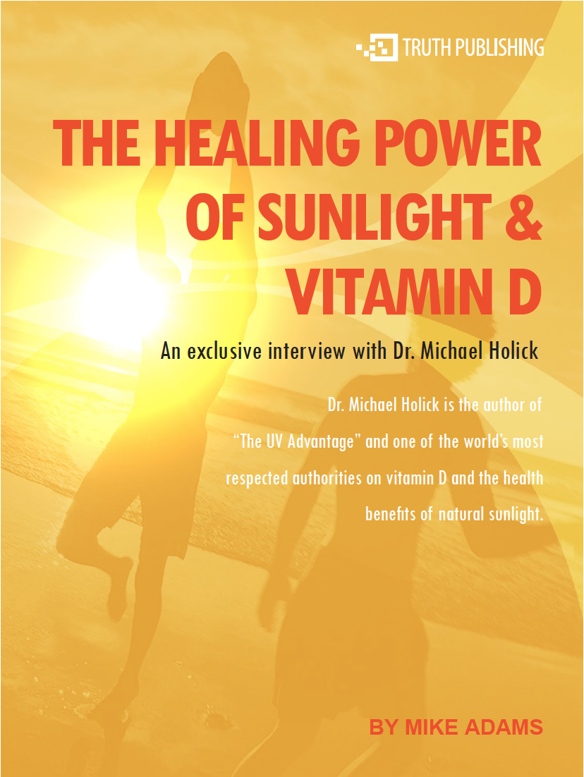 the healing power of sunlight and vitamin d: an exclusive interview - with Mike Adams and Dr. Michael HolickDr. Holick: Sure, I've been doing research in the vitamin D field for, now, more than 30 years, and I happened to be in the right place at the right time as a graduate student at the University of Wisconsin, and worked with one of the authorities in vitamin D, Dr. Hector DeLuca. As a graduate student my PhD project was actually the isolation and identification of the active form of vitamin D, and my roommate and I, over the next two years, were the first to chemically synthesize it. And what was really neat about that experience was that we actually gave this to patients when I was in medical school — and patients that had bone diseases associated with kidney failure, that were wheelchair bound, that had severe bone pain started walking again.That was my first introduction into one of the major benefits of activated vitamin D and the development of it for the treatment of a bone disease.