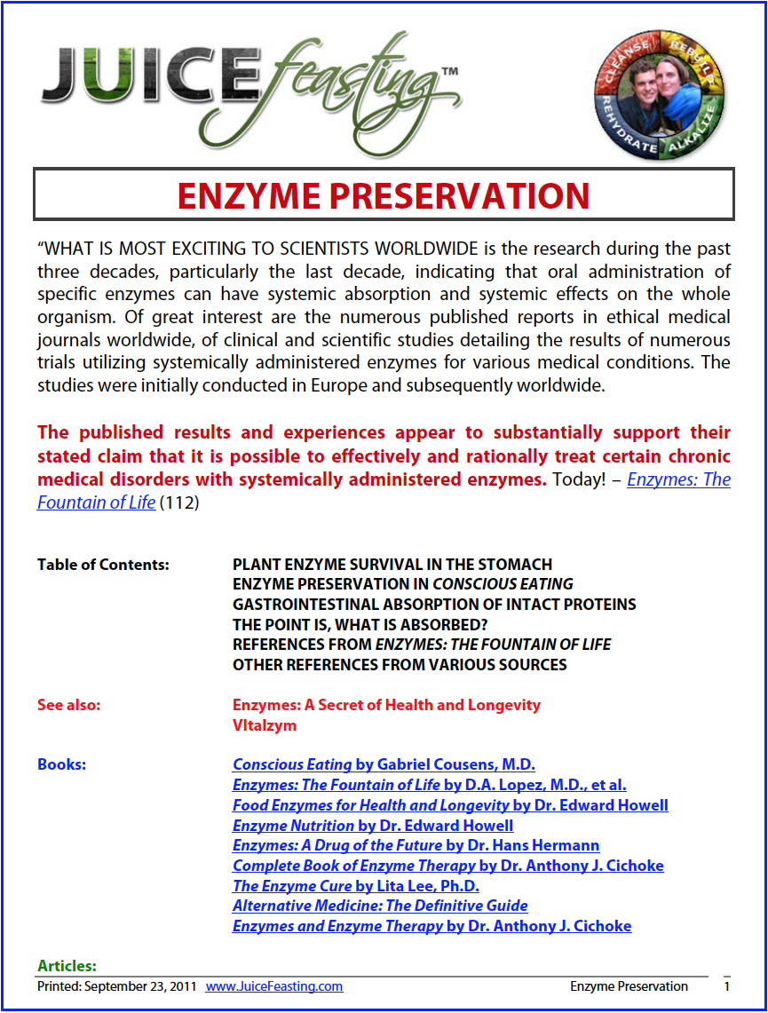 "Enzyme Preservation - by David Rainoshek, M.A.This file is a result of research Dr. Gabriel Cousens asked me to do while I was his Research Assistant in 2007. What you will find is an excellent assimilation of definitive information on the preservation – not complete destruction – of enzymes in our food when we eat it. An excellent resource to answer the questions, ""Do enzymes survive the stomach?'"